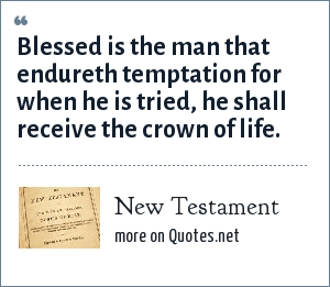 Bible: Blessed is the man that endureth temptation for when he is tried, he shall receive the crown of life.