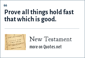 Bible: Prove all things hold fast that which is good.