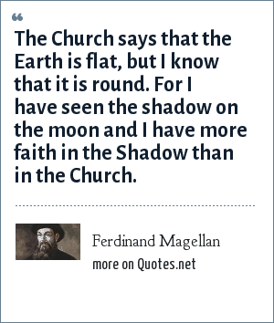 Ferdinand Magellan: The Church says that the Earth is flat, but I know that it is round. For I have seen the shadow on the moon and I have more faith in the Shadow than in the Church.