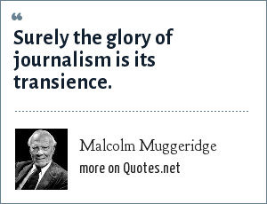 Malcolm Muggeridge: Surely the glory of journalism is its transience.