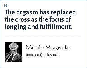 Malcolm Muggeridge: The orgasm has replaced the cross as the focus of longing and fulfillment.