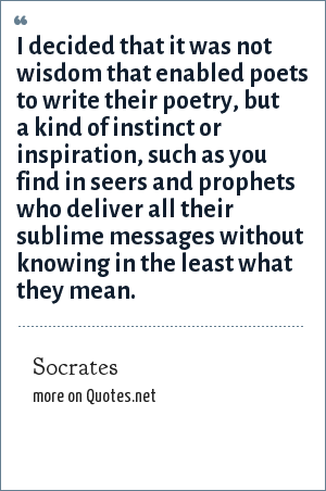 Socrates: I decided that it was not wisdom that enabled poets to write their poetry, but a kind of instinct or inspiration, such as you find in seers and prophets who deliver all their sublime messages without knowing in the least what they mean.