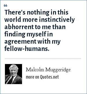 Malcolm Muggeridge: There's nothing in this world more instinctively abhorrent to me than finding myself in agreement with my fellow-humans.