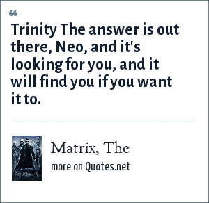 Matrix, The: Trinity The answer is out there, Neo, and it's looking for you, and it will find you if you want it to.