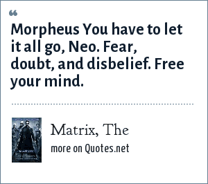Matrix, The: Morpheus You have to let it all go, Neo. Fear, doubt, and disbelief. Free your mind.