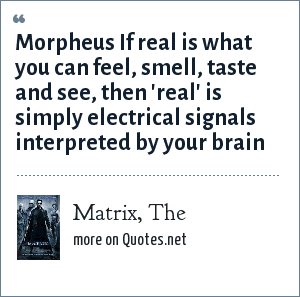 Matrix, The: Morpheus If real is what you can feel, smell, taste and see, then 'real' is simply electrical signals interpreted by your brain