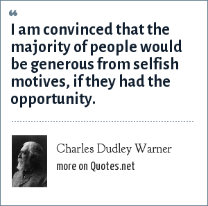 Charles Dudley Warner: I am convinced that the majority of people would be generous from selfish motives, if they had the opportunity.