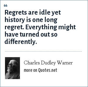 Charles Dudley Warner: Regrets are idle yet history is one long regret. Everything might have turned out so differently.