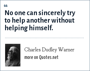 Charles Dudley Warner: No one can sincerely try to help another without helping himself.