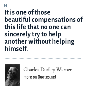 Charles Dudley Warner: It is one of those beautiful compensations of this life that no one can sincerely try to help another without helping himself.