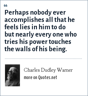 Charles Dudley Warner: Perhaps nobody ever accomplishes all that he feels lies in him to do but nearly every one who tries his power touches the walls of his being.