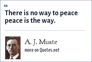 A. J. Muste: There is no way to peace peace is the way.