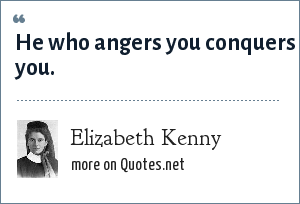 Elizabeth Kenny: He who angers you conquers you.