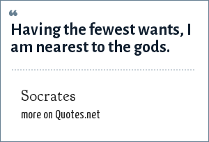 Socrates: Having the fewest wants, I am nearest to the gods.