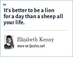 Elizabeth Kenny: It's better to be a lion for a day than a sheep all your life.