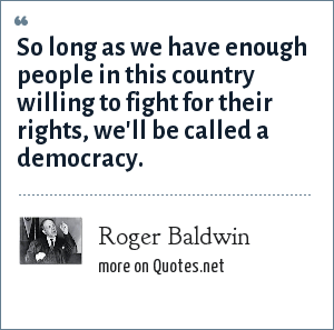Roger Baldwin: So long as we have enough people in this country willing to fight for their rights, we'll be called a democracy.