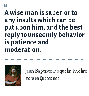 Jean Baptiste Poquelin Molire: A wise man is superior to any insults which can be put upon him, and the best reply to unseemly behavior is patience and moderation.