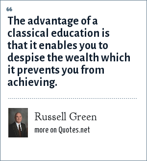 Russell Green: The advantage of a classical education is that it enables you to despise the wealth which it prevents you from achieving.