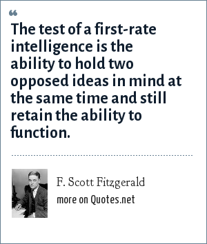 F. Scott Fitzgerald: The test of a first-rate intelligence is the ability to hold two opposed ideas in mind at the same time and still retain the ability to function.