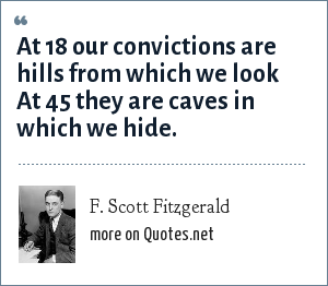 F. Scott Fitzgerald: At 18 our convictions are hills from which we look At 45 they are caves in which we hide.