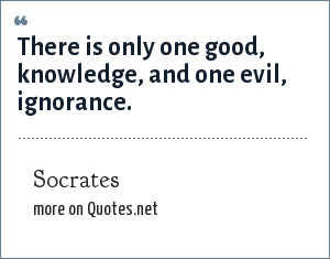 Socrates: There is only one good, knowledge, and one evil, ignorance.