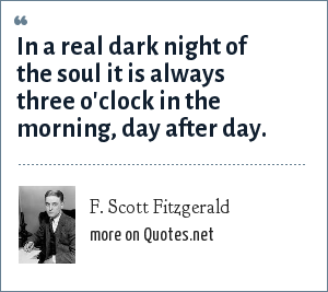 F. Scott Fitzgerald: In a real dark night of the soul it is always three o'clock in the morning, day after day.