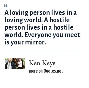 Ken Keys: A loving person lives in a loving world. A hostile person lives in a hostile world. Everyone you meet is your mirror.