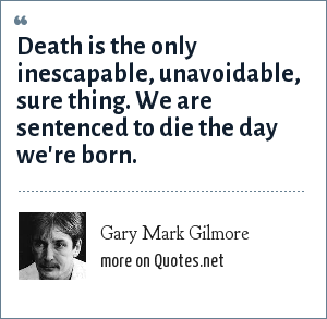 Gary Mark Gilmore: Death is the only inescapable, unavoidable, sure thing. We are sentenced to die the day we're born.