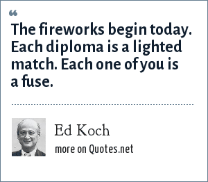 Ed Koch: The fireworks begin today. Each diploma is a lighted match. Each one of you is a fuse.