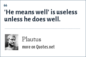 Plautus: 'He means well' is useless unless he does well.