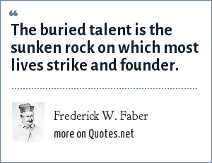 Frederick W. Faber: The buried talent is the sunken rock on which most lives strike and founder.