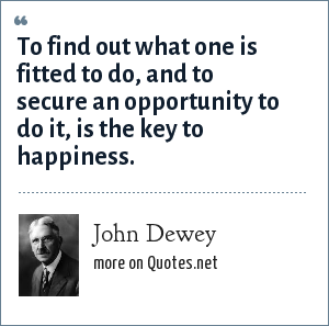 John Dewey: To find out what one is fitted to do, and to secure an opportunity to do it, is the key to happiness.