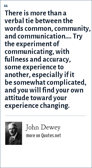John Dewey: There is more than a verbal tie between the words common, community, and communication.... Try the experiment of communicating, with fullness and accuracy, some experience to another, especially if it be somewhat complicated, and you will find your own attitude toward your experience changing.