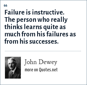 John Dewey: Failure is instructive. The person who really thinks learns quite as much from his failures as from his successes.