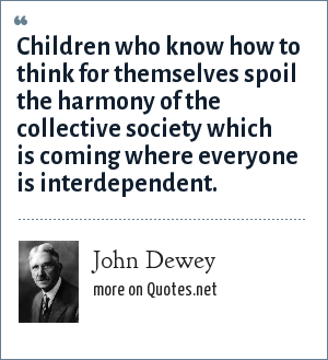 John Dewey: Children who know how to think for themselves spoil the harmony of the collective society which is coming where everyone is interdependent.