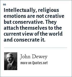 John Dewey: Intellectually, religious emotions are not creative but conservative. They attach themselves to the current view of the world and consecrate it.