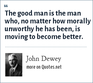 John Dewey: The good man is the man who, no matter how morally unworthy he has been, is moving to become better.