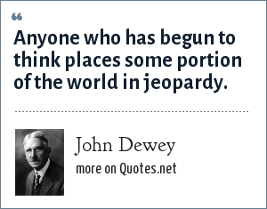 John Dewey: Anyone who has begun to think places some portion of the world in jeopardy.