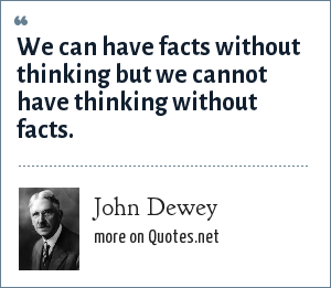 John Dewey: We can have facts without thinking but we cannot have thinking without facts.