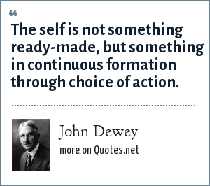 John Dewey: The self is not something ready-made, but something in continuous formation through choice of action.