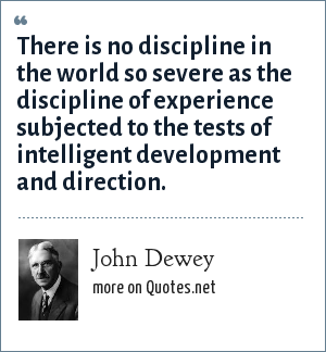 John Dewey: There is no discipline in the world so severe as the discipline of experience subjected to the tests of intelligent development and direction.