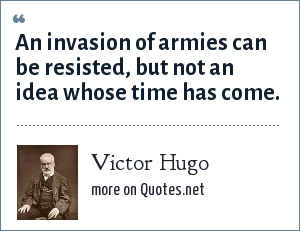 Victor Hugo: An invasion of armies can be resisted, but not an idea whose time has come.