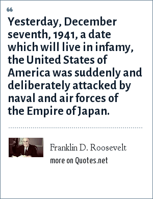 Franklin D. Roosevelt: Yesterday, December seventh, 1941, a date which will live in infamy, the United States of America was suddenly and deliberately attacked by naval and air forces of the Empire of Japan.