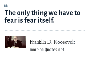 Franklin D. Roosevelt: The only thing we have to fear is fear itself.