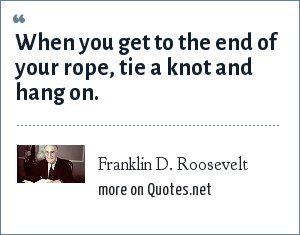 Franklin D. Roosevelt: When you get to the end of your rope, tie a knot and hang on.