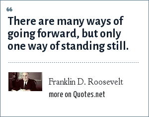 Franklin D. Roosevelt: There are many ways of going forward, but only one way of standing still.