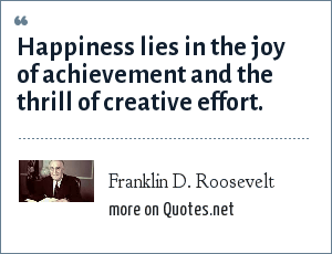 Franklin D. Roosevelt: Happiness lies in the joy of achievement and the thrill of creative effort.