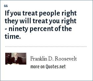 Franklin D. Roosevelt: If you treat people right they will treat you right - ninety percent of the time.