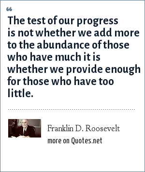 Franklin D. Roosevelt: The test of our progress is not whether we add more to the abundance of those who have much it is whether we provide enough for those who have too little.