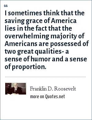 Franklin D. Roosevelt: I sometimes think that the saving grace of America lies in the fact that the overwhelming majority of Americans are possessed of two great qualities- a sense of humor and a sense of proportion.